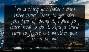 Virgil Thomson quote : Try a thing you ...