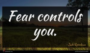 Jack Kevorkian quote : Fear controls you ...