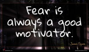 James Dyson quote : Fear is always a ...