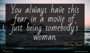 Charlize Theron quote : You always have this ...