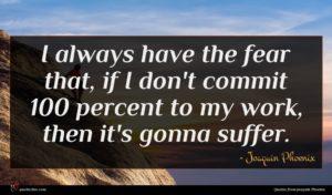 Joaquin Phoenix quote : I always have the ...