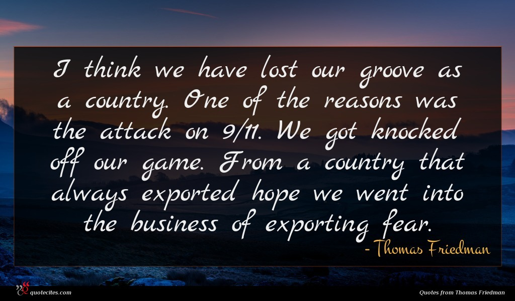 I think we have lost our groove as a country. One of the reasons was the attack on 9/11. We got knocked off our game. From a country that always exported hope we went into the business of exporting fear.