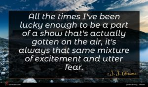 J. J. Abrams quote : All the times I've ...