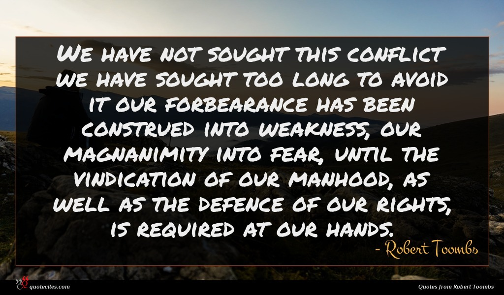 We have not sought this conflict we have sought too long to avoid it our forbearance has been construed into weakness, our magnanimity into fear, until the vindication of our manhood, as well as the defence of our rights, is required at our hands.