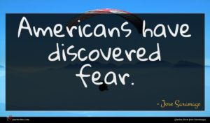 Jose Saramago quote : Americans have discovered fear ...