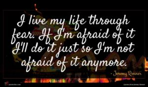 Jeremy Renner quote : I live my life ...