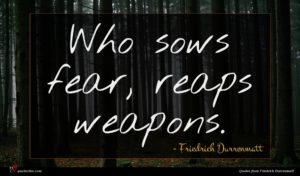 Friedrich Durrenmatt quote : Who sows fear reaps ...