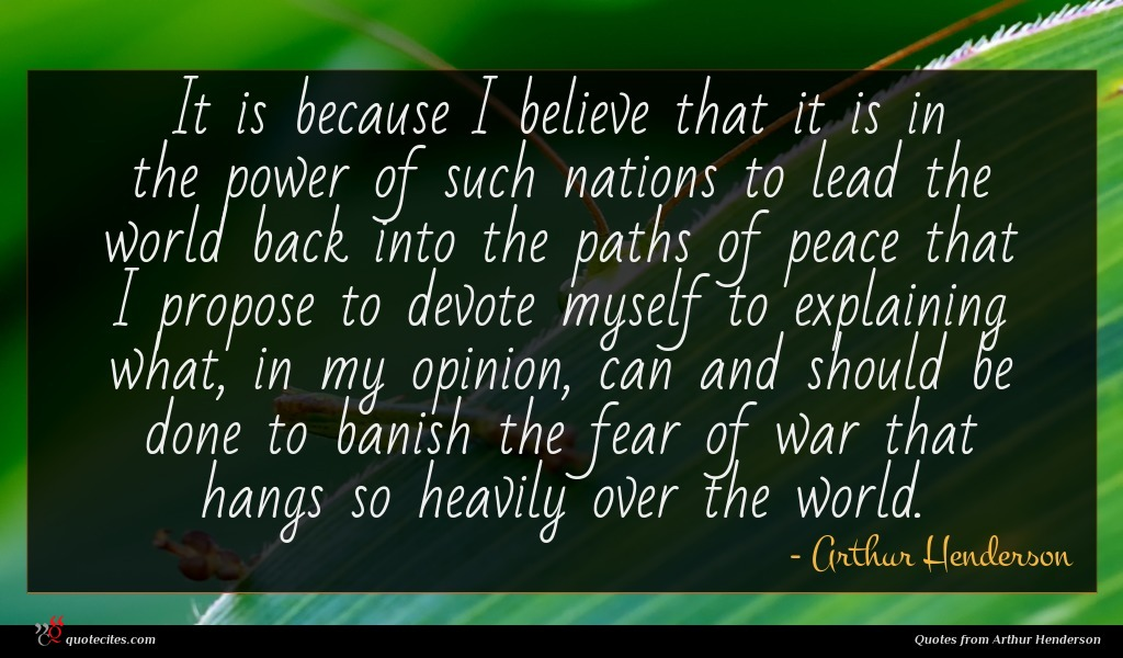 It is because I believe that it is in the power of such nations to lead the world back into the paths of peace that I propose to devote myself to explaining what, in my opinion, can and should be done to banish the fear of war that hangs so heavily over the world.