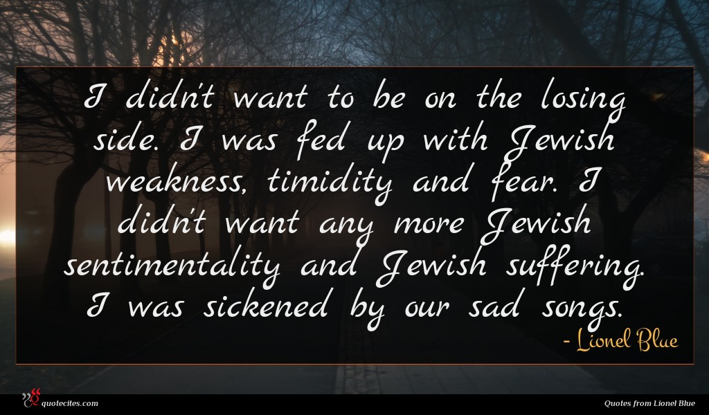 I didn't want to be on the losing side. I was fed up with Jewish weakness, timidity and fear. I didn't want any more Jewish sentimentality and Jewish suffering. I was sickened by our sad songs.