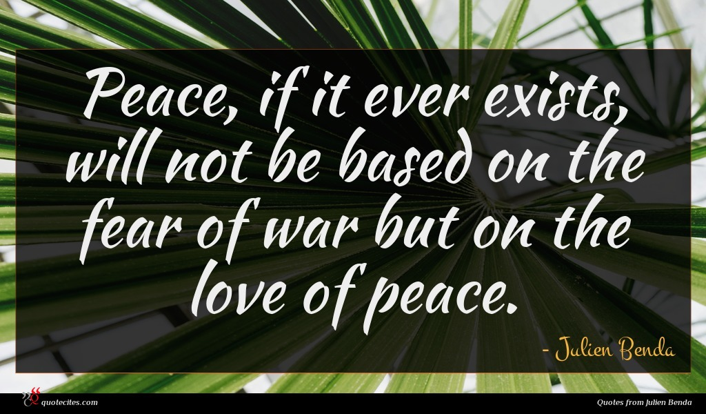 Peace, if it ever exists, will not be based on the fear of war but on the love of peace.