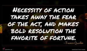 Francis Quarles quote : Necessity of action takes ...