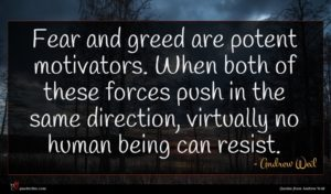 Andrew Weil quote : Fear and greed are ...