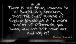 Barbara Ehrenreich quote : There is the fear ...