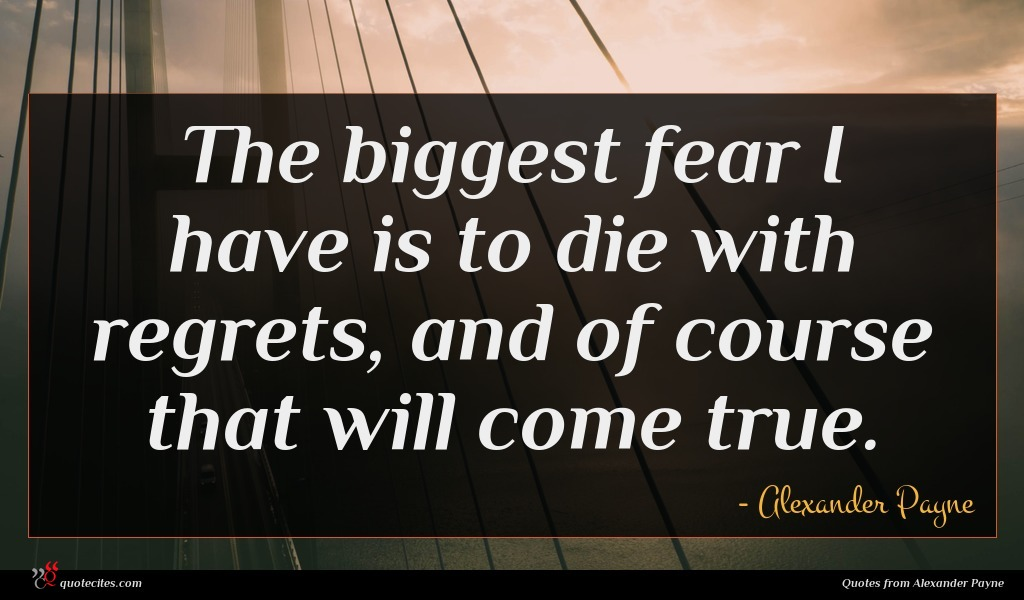The biggest fear I have is to die with regrets, and of course that will come true.