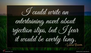 Louise Brown quote : I could write an ...