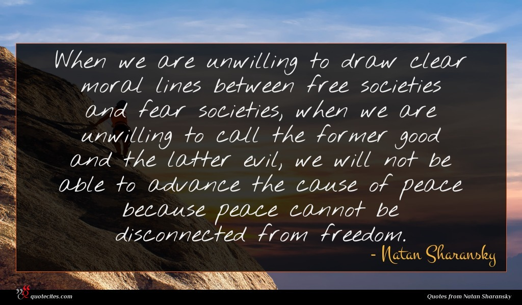 When we are unwilling to draw clear moral lines between free societies and fear societies, when we are unwilling to call the former good and the latter evil, we will not be able to advance the cause of peace because peace cannot be disconnected from freedom.