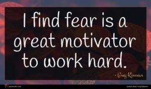 Greg Kinnear quote : I find fear is ...