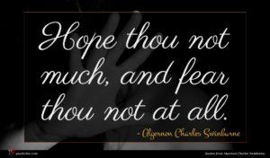 Algernon Charles Swinburne quote : Hope thou not much ...