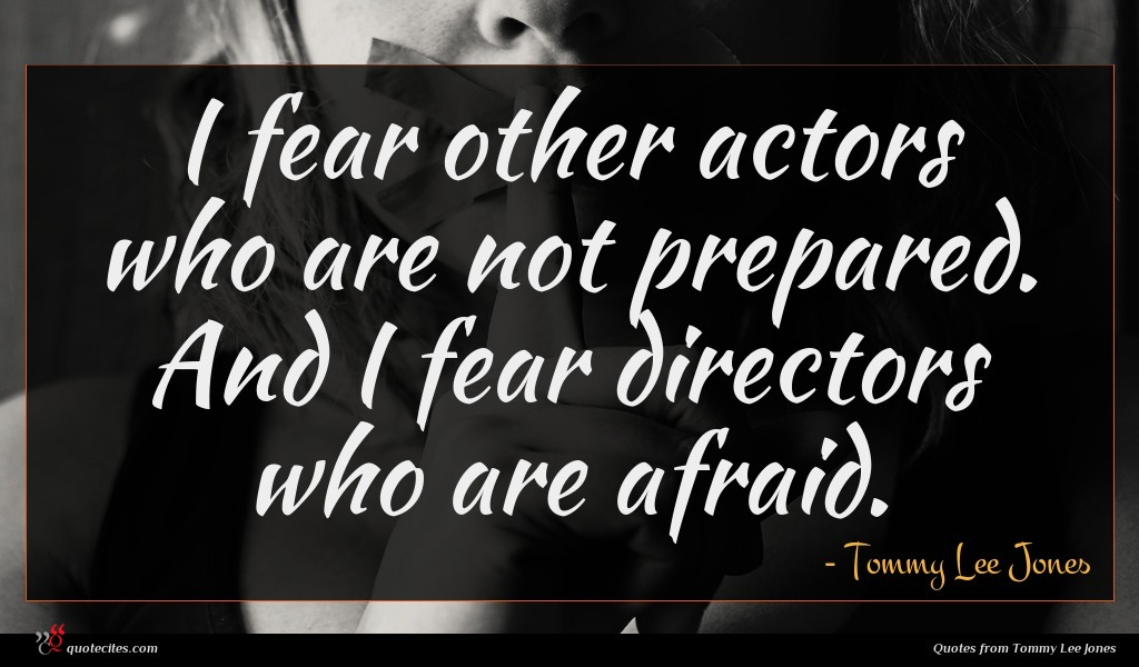 I fear other actors who are not prepared. And I fear directors who are afraid.