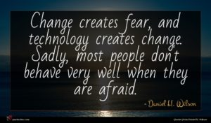 Daniel H. Wilson quote : Change creates fear and ...