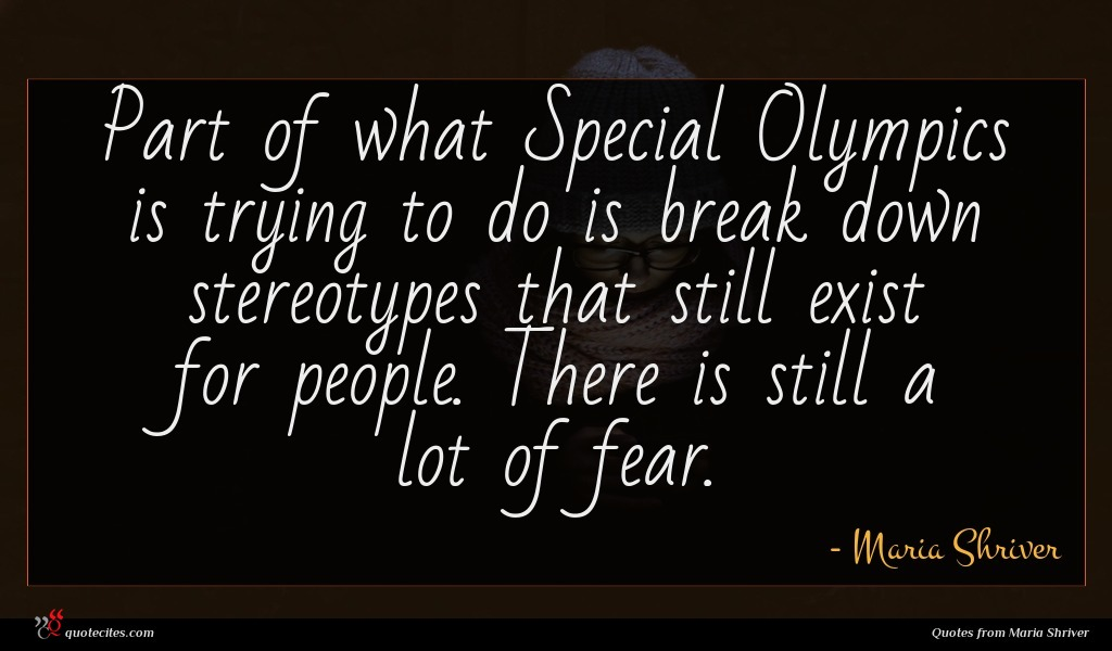 Part of what Special Olympics is trying to do is break down stereotypes that still exist for people. There is still a lot of fear.