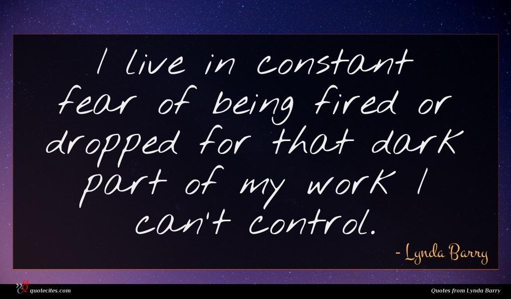 I live in constant fear of being fired or dropped for that dark part of my work I can't control.