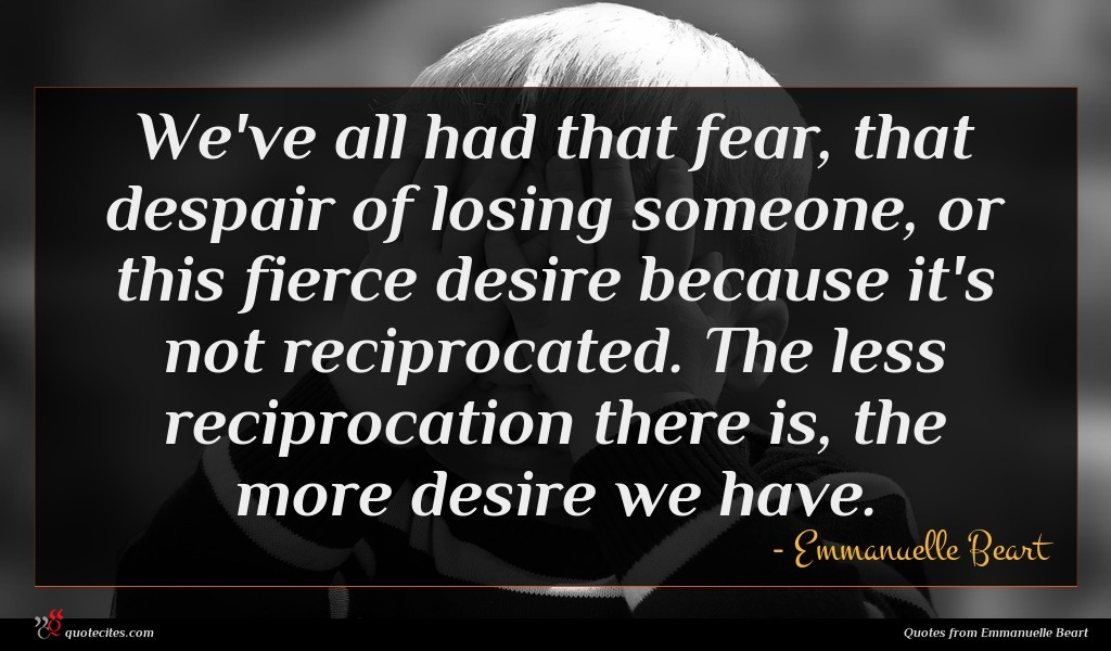 We've all had that fear, that despair of losing someone, or this fierce desire because it's not reciprocated. The less reciprocation there is, the more desire we have.