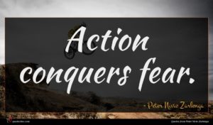 Peter Nivio Zarlenga quote : Action conquers fear ...