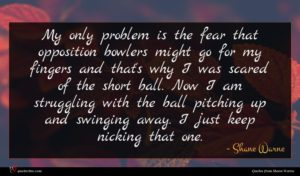 Shane Warne quote : My only problem is ...
