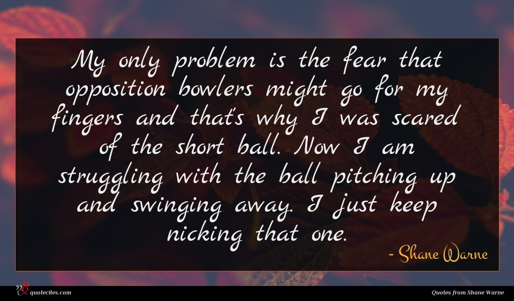 My only problem is the fear that opposition bowlers might go for my fingers and that's why I was scared of the short ball. Now I am struggling with the ball pitching up and swinging away. I just keep nicking that one.