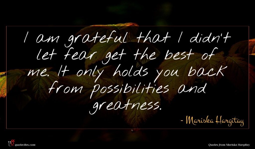 I am grateful that I didn't let fear get the best of me. It only holds you back from possibilities and greatness.