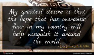 Luiz Inacio Lula da Silva quote : My greatest desire is ...