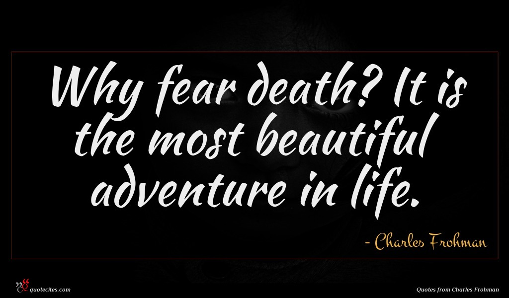 Why fear death? It is the most beautiful adventure in life.