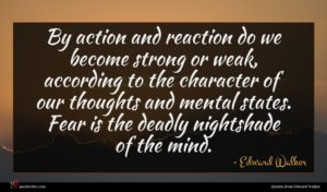 Edward Walker quote : By action and reaction ...