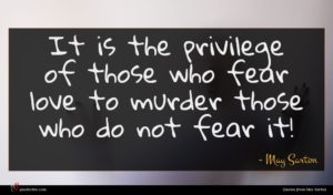 May Sarton quote : It is the privilege ...