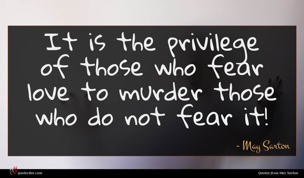It is the privilege of those who fear love to murder those who do not fear it!