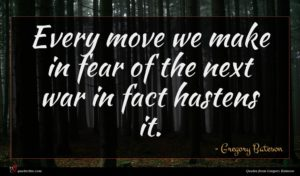 Gregory Bateson quote : Every move we make ...
