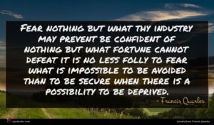 Francis Quarles quote : Fear nothing but what ...