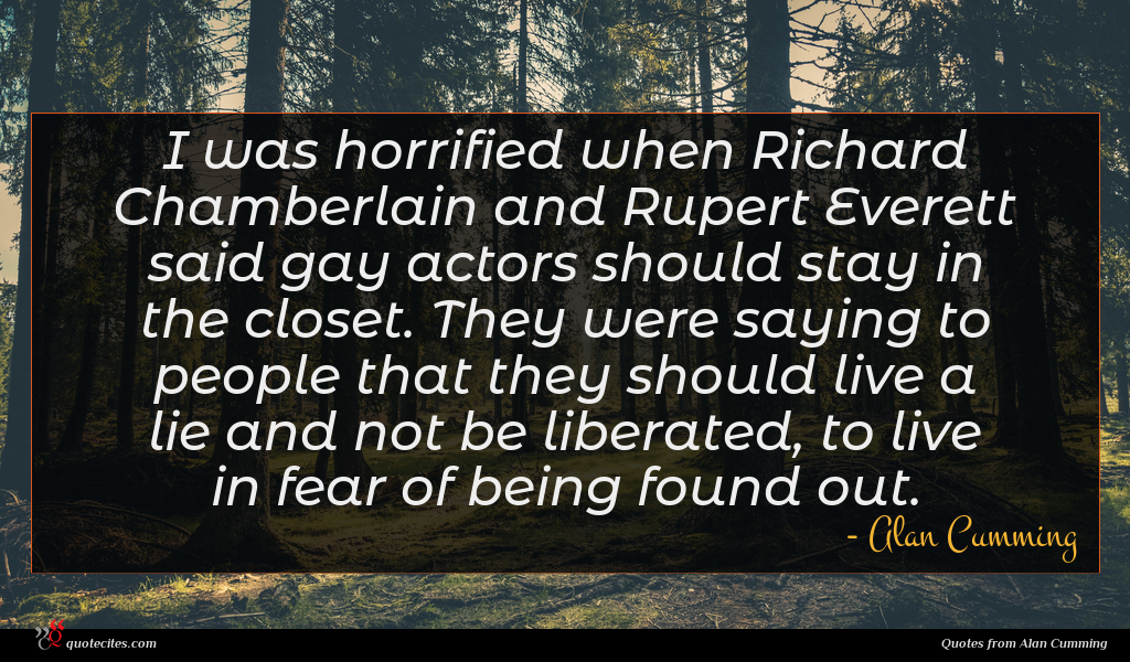 I was horrified when Richard Chamberlain and Rupert Everett said gay actors should stay in the closet. They were saying to people that they should live a lie and not be liberated, to live in fear of being found out.