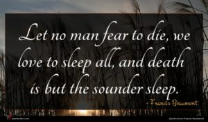 Francis Beaumont quote : Let no man fear ...