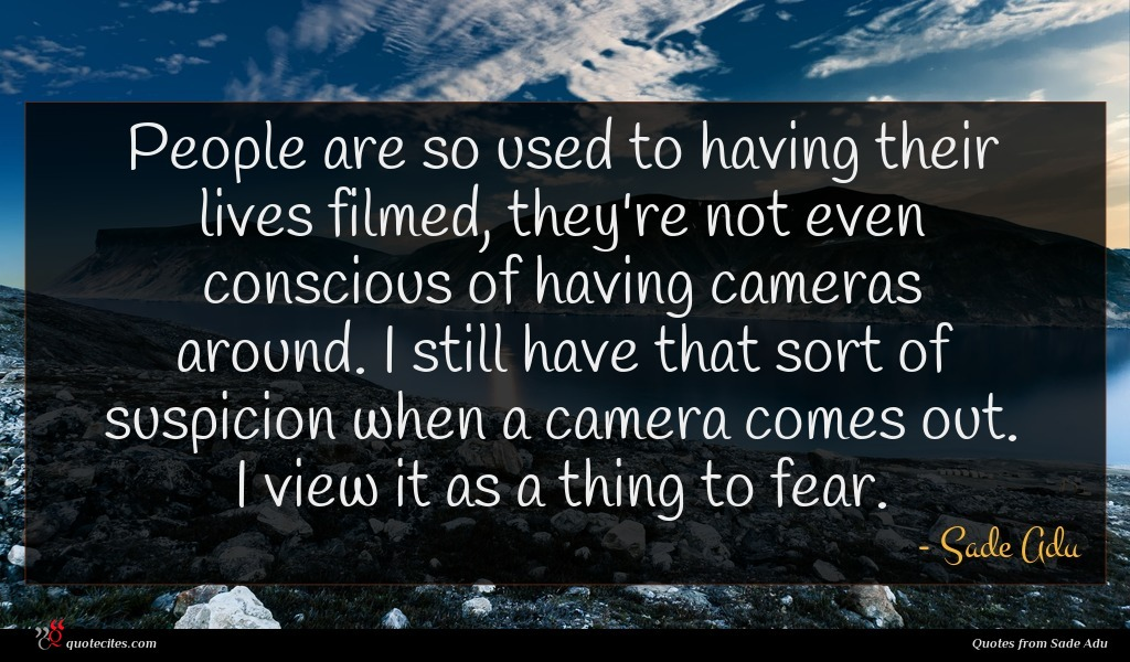 People are so used to having their lives filmed, they're not even conscious of having cameras around. I still have that sort of suspicion when a camera comes out. I view it as a thing to fear.
