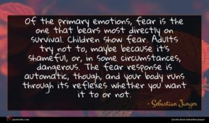 Sebastian Junger quote : Of the primary emotions ...
