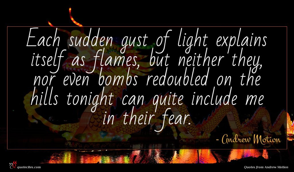 Each sudden gust of light explains itself as flames, but neither they, nor even bombs redoubled on the hills tonight can quite include me in their fear.