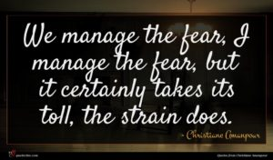 Christiane Amanpour quote : We manage the fear ...
