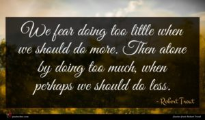 Robert Trout quote : We fear doing too ...