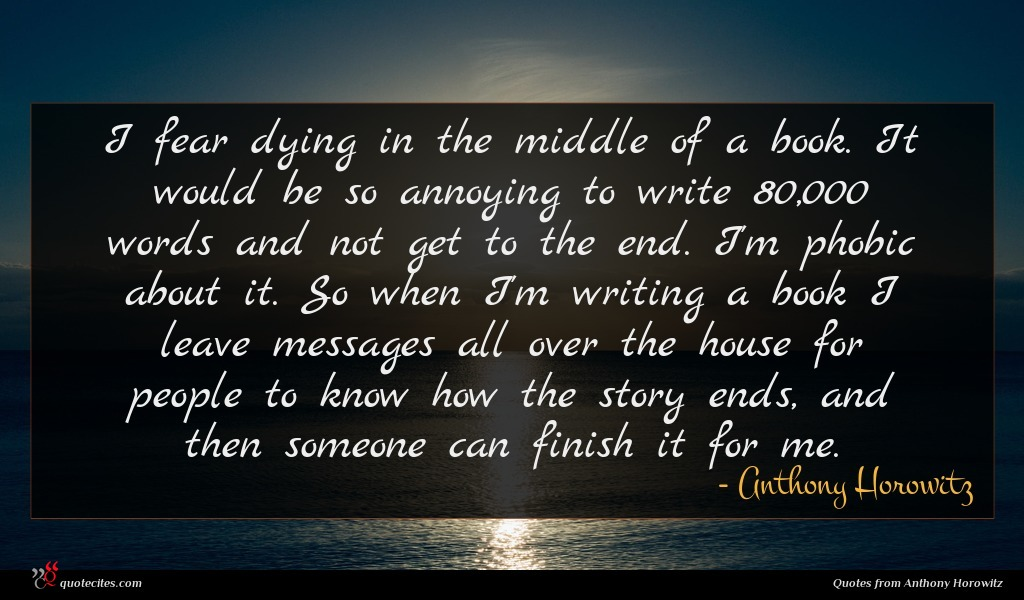 I fear dying in the middle of a book. It would be so annoying to write 80,000 words and not get to the end. I'm phobic about it. So when I'm writing a book I leave messages all over the house for people to know how the story ends, and then someone can finish it for me.