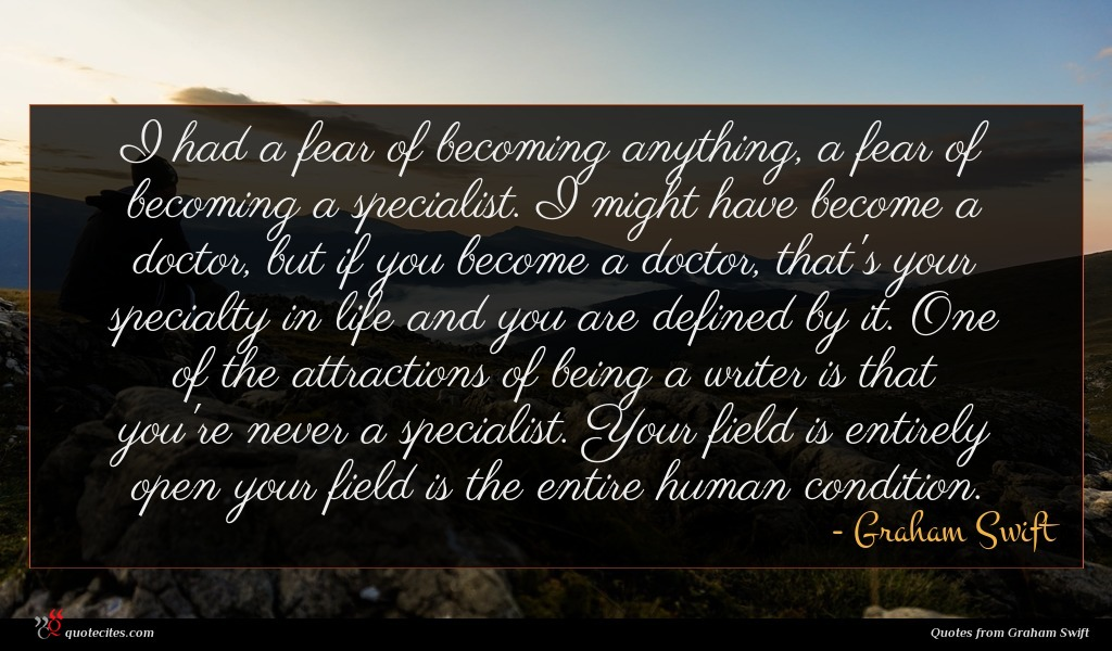 I had a fear of becoming anything, a fear of becoming a specialist. I might have become a doctor, but if you become a doctor, that's your specialty in life and you are defined by it. One of the attractions of being a writer is that you're never a specialist. Your field is entirely open your field is the entire human condition.