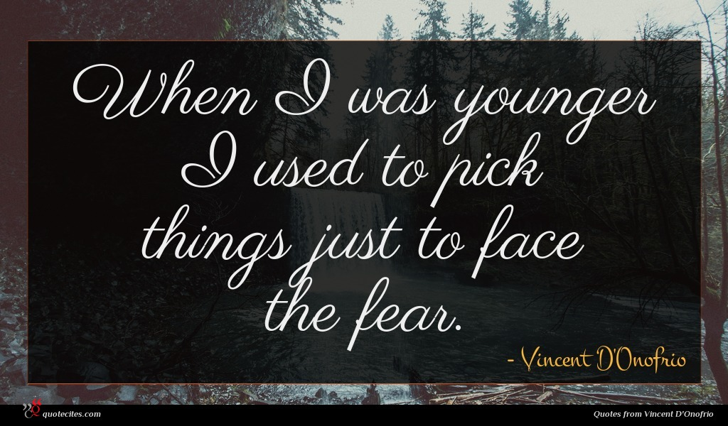 When I was younger I used to pick things just to face the fear.