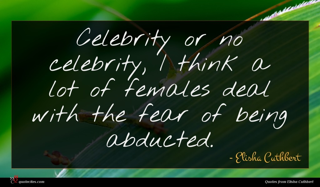 Celebrity or no celebrity, I think a lot of females deal with the fear of being abducted.