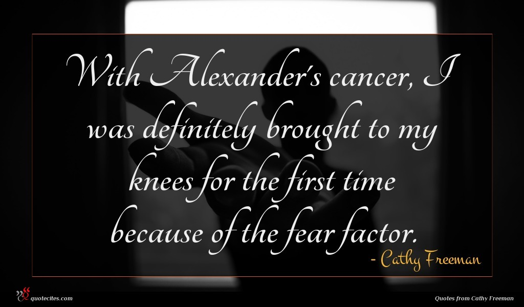 With Alexander's cancer, I was definitely brought to my knees for the first time because of the fear factor.